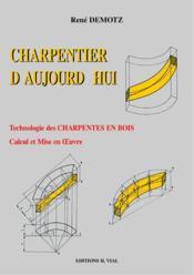 Charpentier d'aujourd'hui ; technologie des charpentes en bois, calcul et mise en oeuvre - Couverture - Format classique