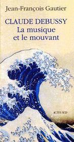 Claude Debussy, la musique et le mouvant - Couverture - Format classique