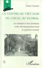 Le centre du Viêt Nam du local au global ; un territoire et des hommes entre développement local et système monde - Couverture - Format classique
