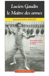 Lucien Gaudin , le maître des armes ; l'incroyable destin du grand escrimeur du siècle - Couverture - Format classique