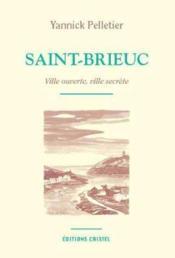 Saint-Brieuc ; ville ouverte, ville secrète - Couverture - Format classique