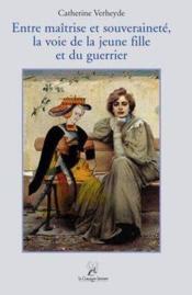 Entre Maitrise Et Souverainete. La Voie De La Jeune Fille Et Du Guerrier - Couverture - Format classique