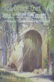 Tunis, Carthage, L'Orient Sous Le Regard De L'Occident Du Temps Des L Umieres A La Jeunesse De Flaub - Couverture - Format classique