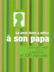 Le petit livre à offrir à son papa ; parce qu'il a déjà 1 rasoir, 3 montres et 120 cravates - Couverture - Format classique