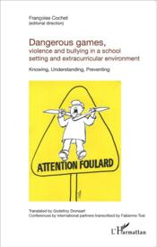 Vente livre :  Dangerous games violence and bullying in a school setting and extracurricular environment ; knowing, understanding, preventing  - Francoise Cochet