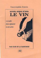 Acheter, soigner et boire le vin : conseils d'un vigneron à ses amis - Couverture - Format classique