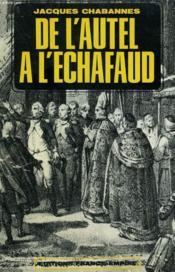 De L'Autel A L'Echafaud. ( Douze Ans Contre Dieu 1790 - 1802 ). - Couverture - Format classique