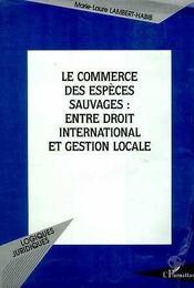 Le Commerce Des Especes Sauvages ; Entre Droit International Et Gestion Locale - Intérieur - Format classique