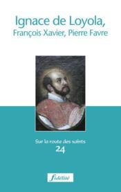 Ignace De Loyola, Francois-Xavier Et Pierre Favre - Couverture - Format classique