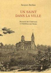 Un saint dans la ville ; Bernard de Claivaux à Châtillon-sur-Seine - Couverture - Format classique