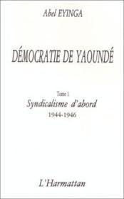 Démocratie de Yaoundé t.1 ; syndicalisme d'abord (1944-1946) - Couverture - Format classique