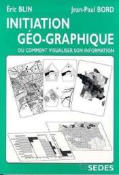 Vente livre :  Initiation geo-graphique - ou comment visualiser son information  - Bord/Blin - Jean-Paul Bord