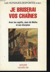 Je Briserai Vos Chaines. Avec Les Captifs, Jean De Matha Et Ses Disciples. - Couverture - Format classique