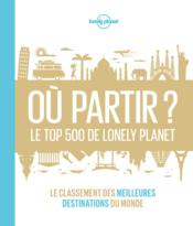 Vente  Où partir ? le top 500 de Lonely Planet ; le classement des meilleures destinations du monde  - Collectif - Collectif Lonely Planet