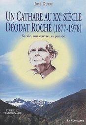 Un cathare au XXe siècle ; Déodat Roché (1877-1978) ; sa vie, son oeuvre, sa pensée - Couverture - Format classique
