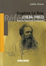 Eugène le roy, 1836-1907 ; icare au pays des croquants - Couverture - Format classique