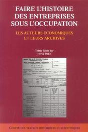 Faire L'Histoire Des Entreprises Sous L'Occupation ; Les Acteurs Economiques Et Leurs Archives - Intérieur - Format classique
