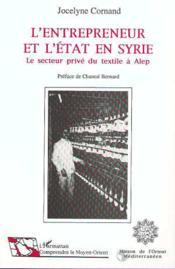 L'Entrepreneur Et L'Etat En Syrie ; Le Secteur Prive Du Textile A Alep - Couverture - Format classique