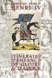 Henri 4 Itineraire D Enfance De Gloire Et D Amour - Couverture - Format classique