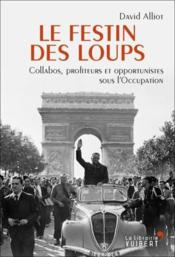 Vente livre :  Le festin des loups ; collabos, profiteurs et opportunistes sous l'Occupation  - David Alliot