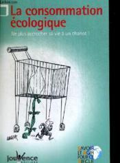La consommation écologique ; ne plus accrocher sa vie à un chariot - Couverture - Format classique