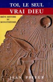 Toi Le Seul Vrai Dieu: Breve Histoire Du Monotheisme - Couverture - Format classique
