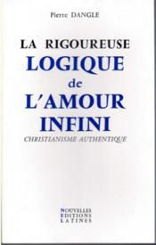 La rigoureuse logique de l'amour infini ; christianisme authentique  - Pierre Dangle