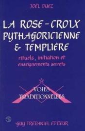 La rose-croix pythagoricienne et templière ; rituels, initiation et enseignements secrets - Couverture - Format classique
