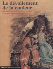 Le dévoilement de la couleur ; relevés et copies de peintures murales du moyen âge et de la renaissance - Couverture - Format classique