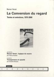 La conversion du regard ; textes et entretiens, 1975-2000 ; Bernar Venet : logique du meurtre ; transparence et opacité - Couverture - Format classique