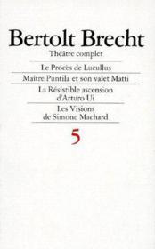 Théâtre complet t.5 ; le procès de Lucullus, maître Puntila et son valet Matti, la résistible ascension d'Arturo Ui, les visions de Simone Marchard - Couverture - Format classique