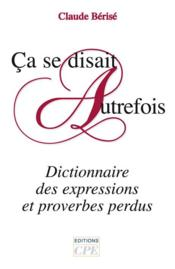 Ça se disait autrefois ; dictionnaire des expressions et proverbes perdus - Couverture - Format classique