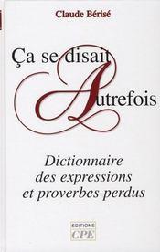 Ça se disait autrefois ; dictionnaire des expressions et proverbes perdus - Intérieur - Format classique