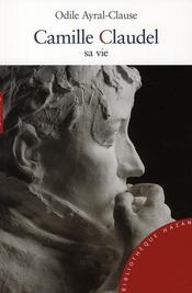 Vente livre :  Camille Claudel ; sa vie  - Ayral-Clause-O - Odile Ayral-Clause