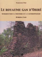 Le royaume Gan d'Obiré ; introduction à l'histoire et à l'anthropologie ; Burkina Faso - Couverture - Format classique