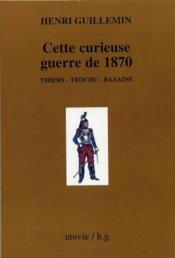 Cette curieuse guerre de 1870 ; Thiers, Trochu, Bazaine - Couverture - Format classique