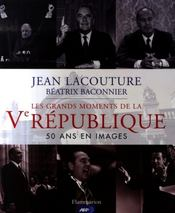 Les grands moments de la V République : 50 ans en images  - Jean Lacouture - Beatrix Baconnier