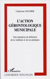 L'action gérontologique municipale ; une entreprise de définition de la vieillesse et de ses pratiques - Couverture - Format classique