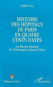 Histoire Des Hopitaux De Paris En Quatre Cents Dates ; Les Blouses Blanches De Charlemagne A Jacques Chirac - Couverture - Format classique