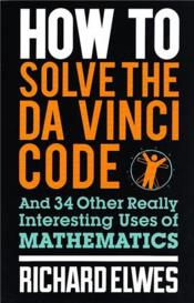 Vente livre :  HOW TO SOLVE THE DA VINCI CODE - AND 34 OTHER REALLY INTERESTING USES OF MATHEMATICS  - Richard Elwes