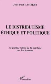 Le distributisme éthique et politique ; la grande relève de la machine par les hommes - Couverture - Format classique
