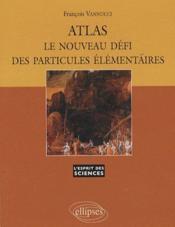 Atlas ; le nouveau défi des particules élémentaires - Couverture - Format classique