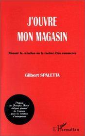 J'Ouvre Mon Magasin ; Indispensable Pour Reussir La Creation Ou Le Rachat D'Un Commerce - Intérieur - Format classique