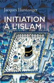 Initiation à l'Islam  - Jacques Huntzinger