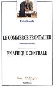 Le commerce frontalier en Afrique centrale ; acteurs, espaces, pratiques - Couverture - Format classique