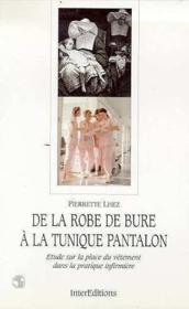 De La Robe De Bure A La Tunique Pantalon : Etude Sur La Place Du Vetement Dans Pratique Infirmiere - Couverture - Format classique