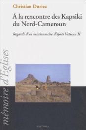 À la rencontre des Kapsiki du nord-Cameroun ; regards d'un missionnaire d'apres vatican II - Couverture - Format classique