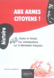 Aux armes citoyens ; testez et révisez vos connaissances sur la Révolution française - Couverture - Format classique