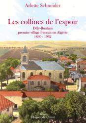 Les collines de l'espoir ; Dély-Ibrahim, premier village français en Algérie 1830-1962 - Couverture - Format classique