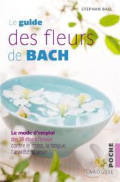 Le guide des fleurs de Bach ; le mode d'emploi des 38 élixirs floraux contre le stress, la fatigue, l'anxiété, la peur... - Couverture - Format classique